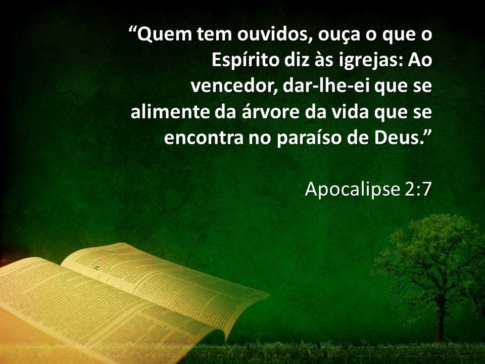Quem tem ouvidos, ouça o que o Espírito diz às igrejas: Ao vencedor, dar-lhe-ei que se alimente da árvore da vida que se encontra no paraíso de Deus.