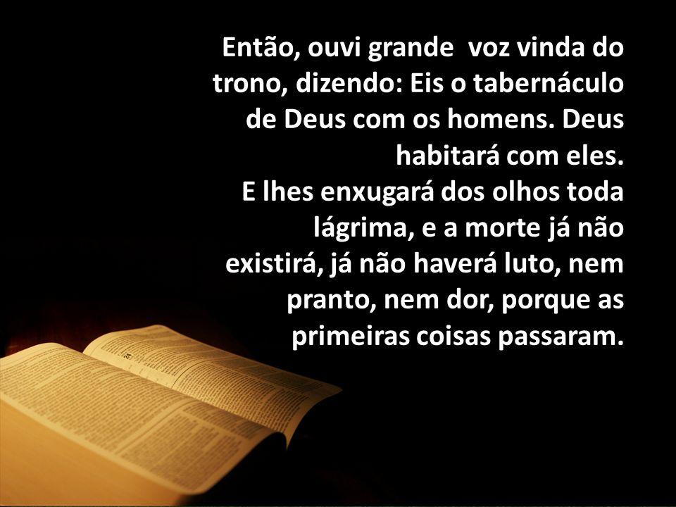 Então, ouvi grande voz vinda do trono, dizendo: Eis o tabernáculo de Deus com os homens. Deus habitará com eles.