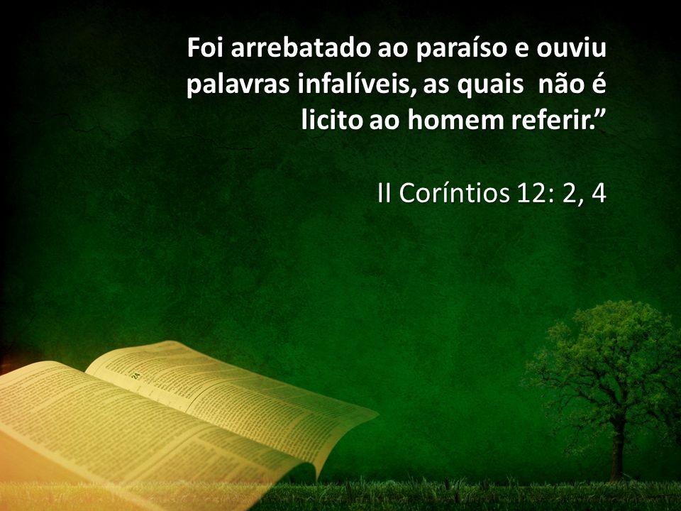 Foi arrebatado ao paraíso e ouviu palavras infalíveis, as quais não é licito ao homem referir.