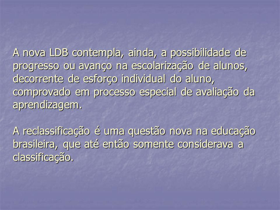 A nova LDB contempla, ainda, a possibilidade de progresso ou avanço na escolarização de alunos, decorrente de esforço individual do aluno, comprovado em processo especial de avaliação da aprendizagem.