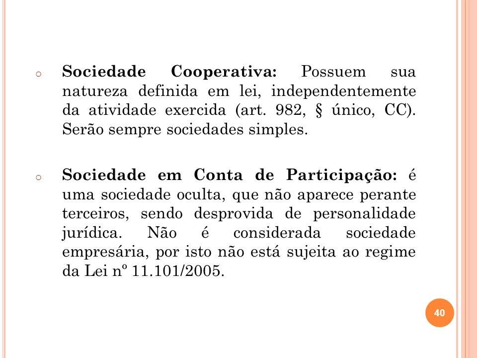 Sociedade Cooperativa: Possuem sua natureza definida em lei, independentemente da atividade exercida (art. 982, § único, CC). Serão sempre sociedades simples.