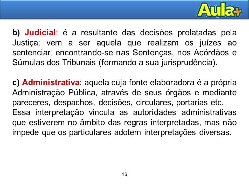 b) Judicial: é a resultante das decisões prolatadas pela Justiça; vem a ser aquela que realizam os juízes ao sentenciar, encontrando-se nas Sentenças, nos Acórdãos e Súmulas dos Tribunais (formando a sua jurisprudência).