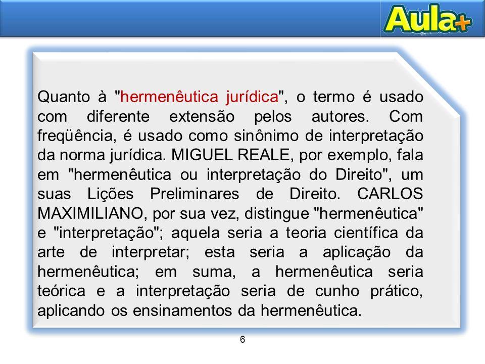Quanto à hermenêutica jurídica , o termo é usado com diferente extensão pelos autores. Com freqüência, é usado como sinônimo de interpretação da norma jurídica. MIGUEL REALE, por exemplo, fala em hermenêutica ou interpretação do Direito , um suas Lições Preliminares de Direito. CARLOS MAXIMILIANO, por sua vez, distingue hermenêutica e interpretação ; aquela seria a teoria científica da arte de interpretar; esta seria a aplicação da hermenêutica; em suma, a hermenêutica seria teórica e a interpretação seria de cunho prático, aplicando os ensinamentos da hermenêutica.