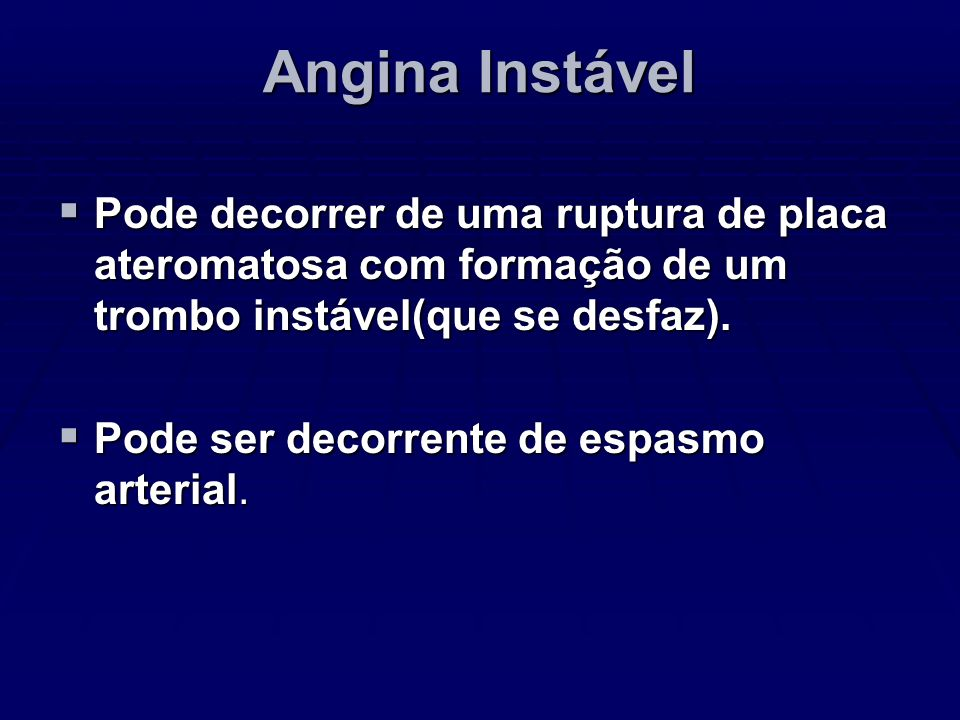 Angina InstávelPode decorrer de uma ruptura de placa ateromatosa com formação de um trombo instável(que se desfaz).