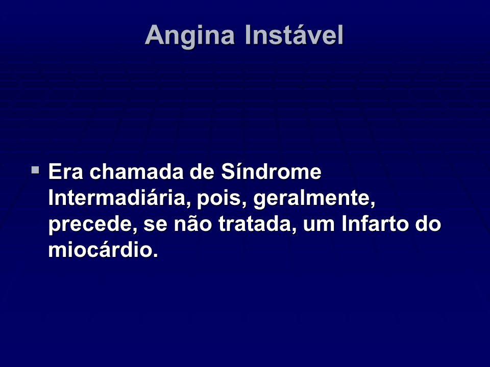 Angina InstávelEra chamada de Síndrome Intermadiária, pois, geralmente, precede, se não tratada, um Infarto do miocárdio.