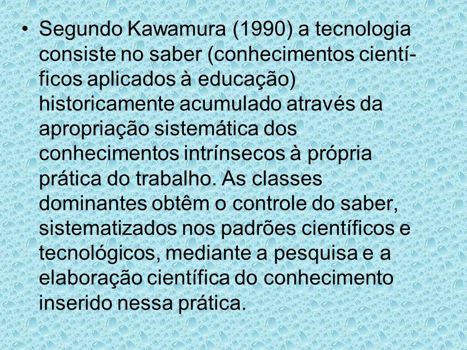 Segundo Kawamura (1990) a tecnologia consiste no saber (conhecimentos cientí-ficos aplicados à educação) historicamente acumulado através da apropriação sistemática dos conhecimentos intrínsecos à própria prática do trabalho.