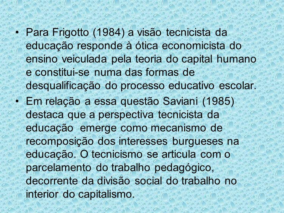 Para Frigotto (1984) a visão tecnicista da educação responde à ótica economicista do ensino veiculada pela teoria do capital humano e constitui-se numa das formas de desqualificação do processo educativo escolar.