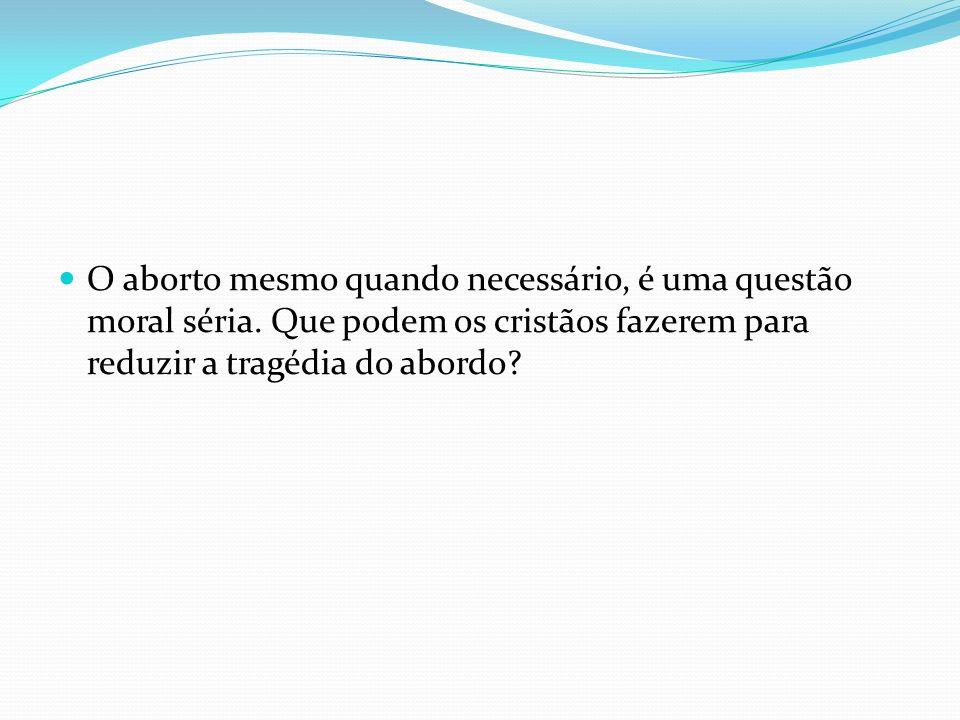 O aborto mesmo quando necessário, é uma questão moral séria