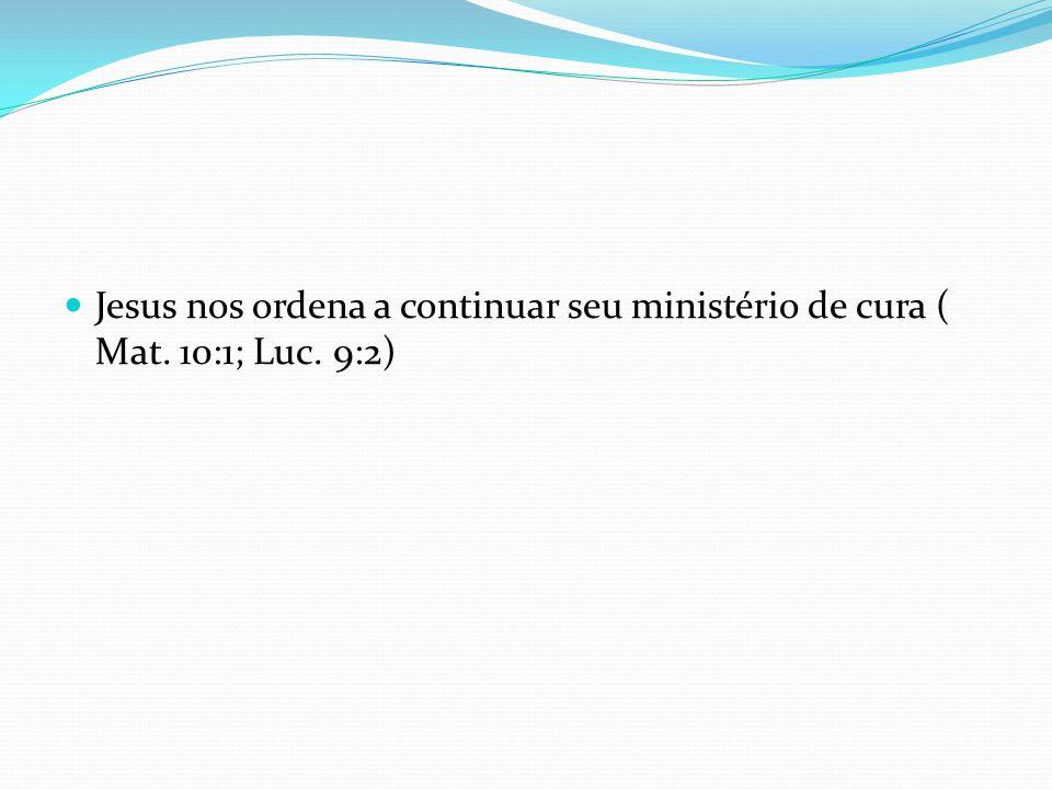 Jesus nos ordena a continuar seu ministério de cura ( Mat. 10:1; Luc