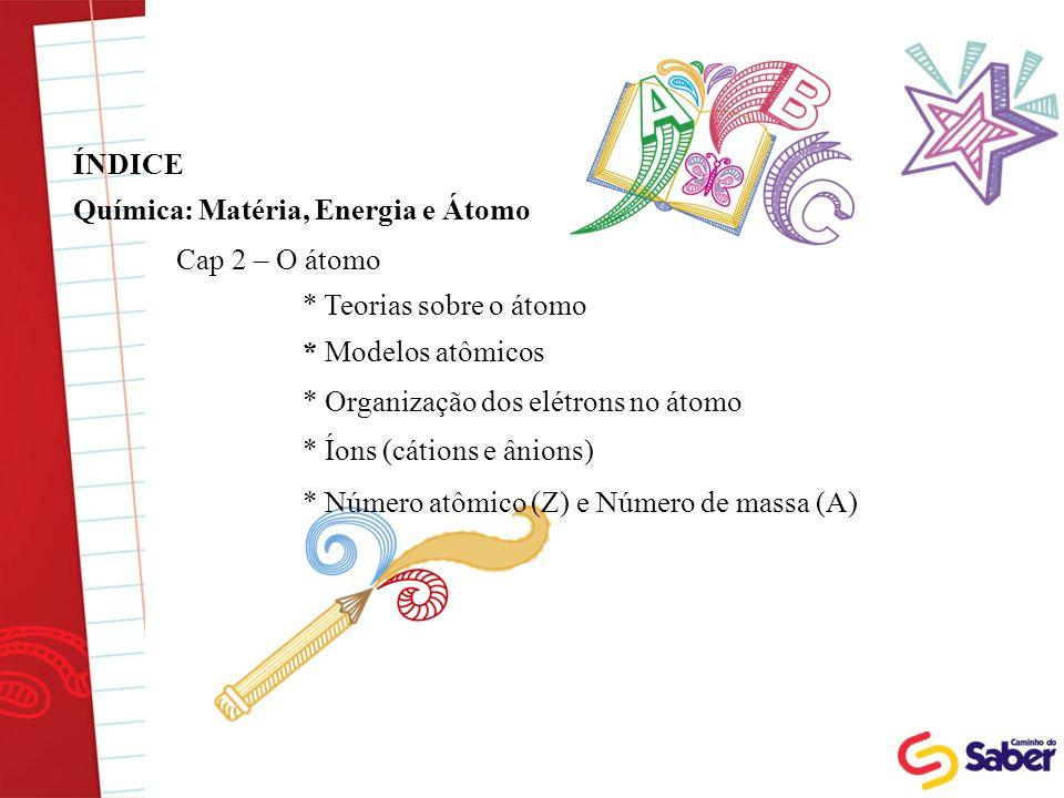 ÍNDICE Química: Matéria, Energia e Átomo. Cap 2 – O átomo. * Teorias sobre o átomo. * Modelos atômicos.