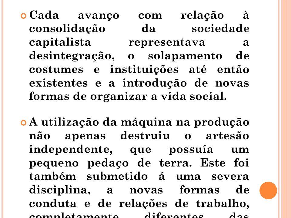 Cada avanço com relação à consolidação da sociedade capitalista representava a desintegração, o solapamento de costumes e instituições até então existentes e a introdução de novas formas de organizar a vida social.