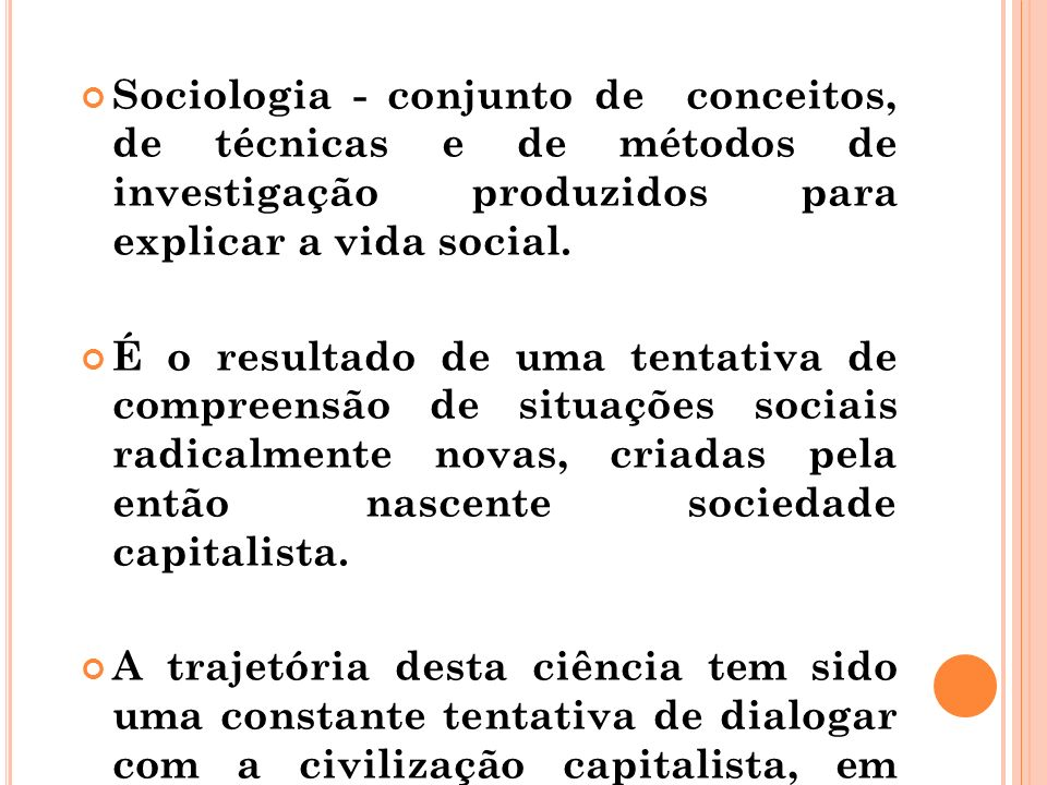 Sociologia - conjunto de conceitos, de técnicas e de métodos de investigação produzidos para explicar a vida social.