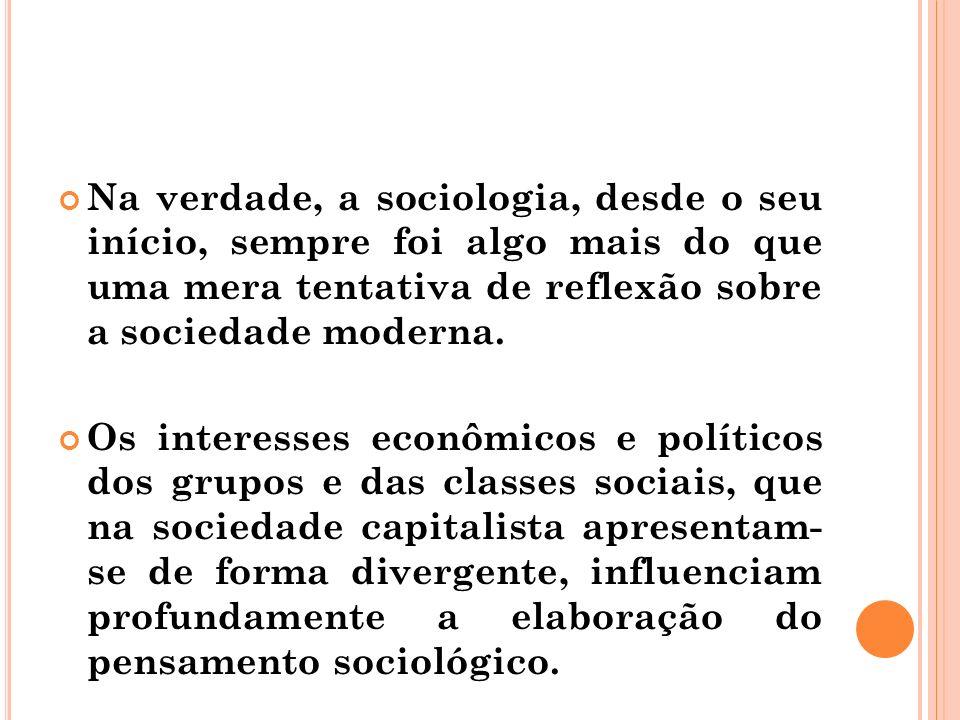 Na verdade, a sociologia, desde o seu início, sempre foi algo mais do que uma mera tentativa de reflexão sobre a sociedade moderna.