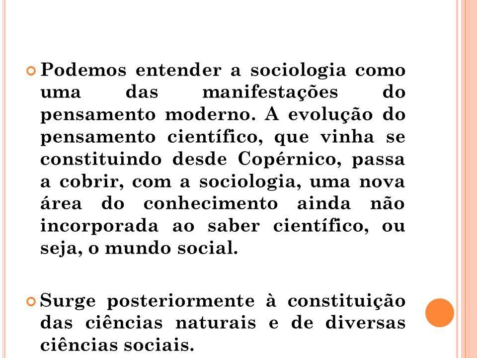 Podemos entender a sociologia como uma das manifestações do pensamento moderno. A evolução do pensamento científico, que vinha se constituindo desde Copérnico, passa a cobrir, com a sociologia, uma nova área do conhecimento ainda não incorporada ao saber científico, ou seja, o mundo social.