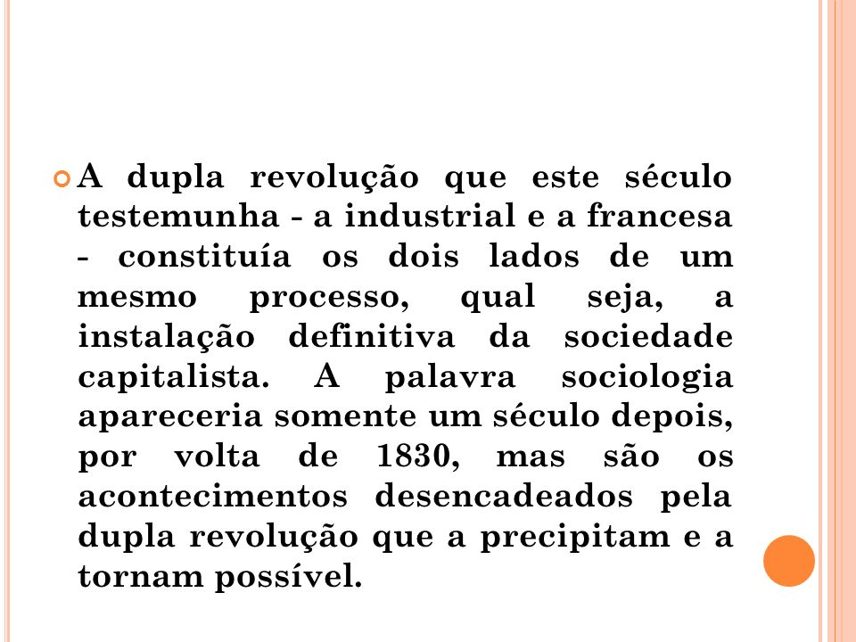 A dupla revolução que este século testemunha - a industrial e a francesa - constituía os dois lados de um mesmo processo, qual seja, a instalação definitiva da sociedade capitalista.