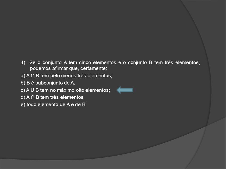 4) Se o conjunto A tem cinco elementos e o conjunto B tem três elementos, podemos afirmar que, certamente: a) A ∩ B tem pelo menos três elementos; b) B é subconjunto de A; c) A U B tem no máximo oito elementos; d) A ∩ B tem três elementos e) todo elemento de A e de B