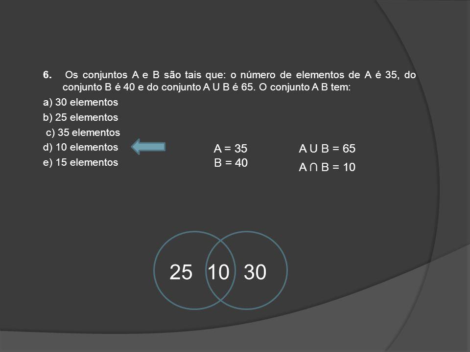 6. Os conjuntos A e B são tais que: o número de elementos de A é 35, do conjunto B é 40 e do conjunto A U B é 65. O conjunto A B tem: a) 30 elementos b) 25 elementos c) 35 elementos d) 10 elementos e) 15 elementos