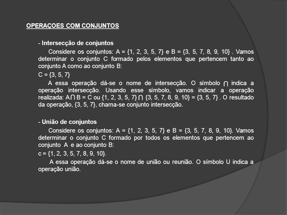 OPERAÇOES COM CONJUNTOS - Intersecção de conjuntos Considere os conjuntos: A = {1, 2, 3, 5, 7} e B = {3, 5, 7, 8, 9, 10} . Vamos determinar o conjunto C formado pelos elementos que pertencem tanto ao conjunto A como ao conjunto B: C = {3, 5, 7} A essa operação dá-se o nome de intersecção. O símbolo indica a operação intersecção. Usando esse símbolo, vamos indicar a operação realizada: A B = C ou {1, 2, 3, 5, 7} {3, 5, 7, 8, 9, 10} = {3, 5, 7} . O resultado da operação, {3, 5, 7}, chama-se conjunto intersecção. - União de conjuntos Considere os conjuntos: A = {1, 2, 3, 5, 7} e B = {3, 5, 7, 8, 9, 10}. Vamos determinar o conjunto C formado por todos os elementos que pertencem ao conjunto A e ao conjunto B: c = {1, 2, 3, 5, 7, 8, 9, 10}. A essa operação dá-se o nome de união ou reunião. O símbolo U indica a operação união.