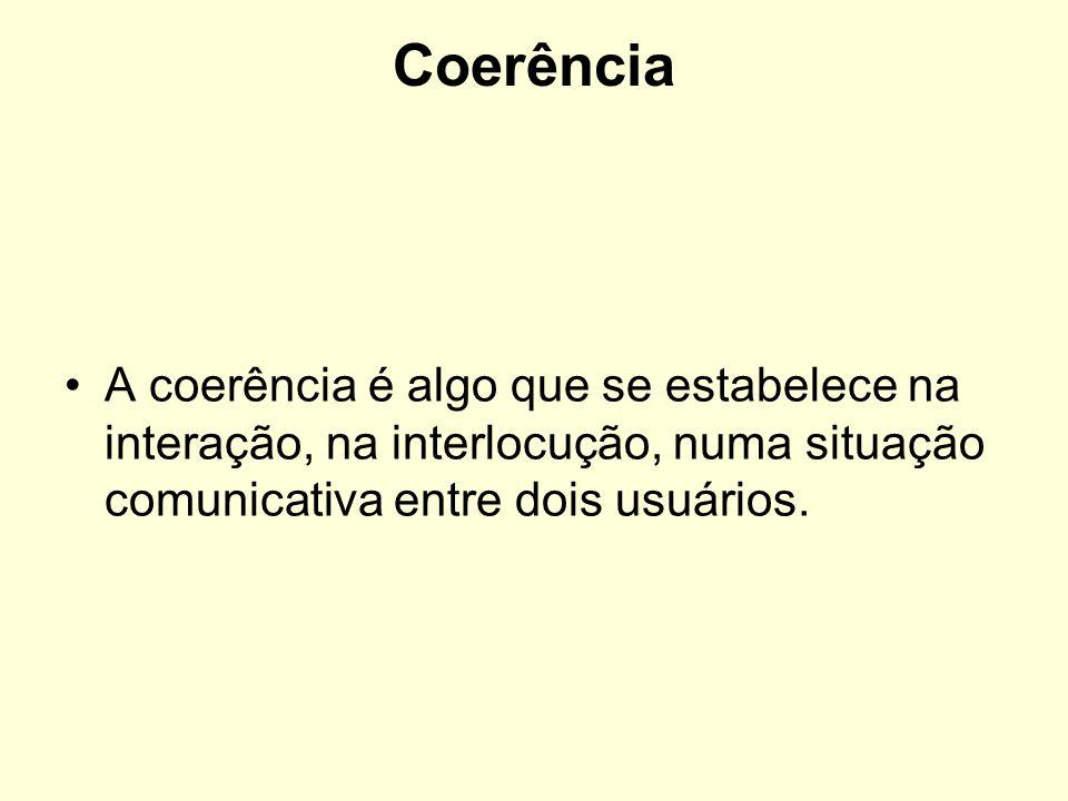 Coerência A coerência é algo que se estabelece na interação, na interlocução, numa situação comunicativa entre dois usuários.
