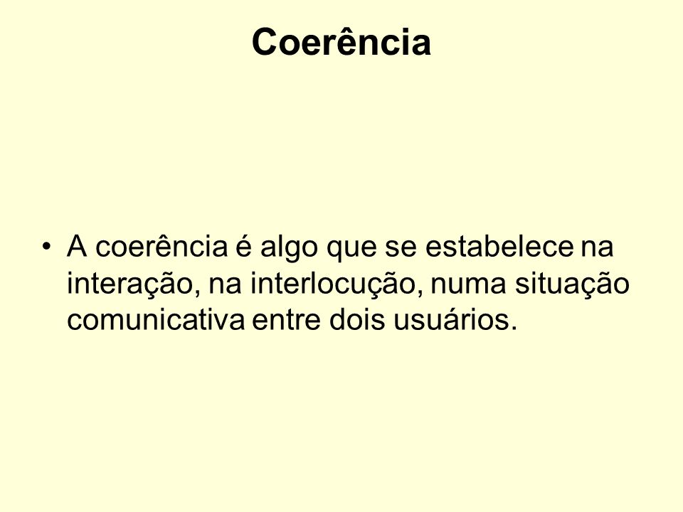 CoerênciaA coerência é algo que se estabelece na interação, na interlocução, numa situação comunicativa entre dois usuários.