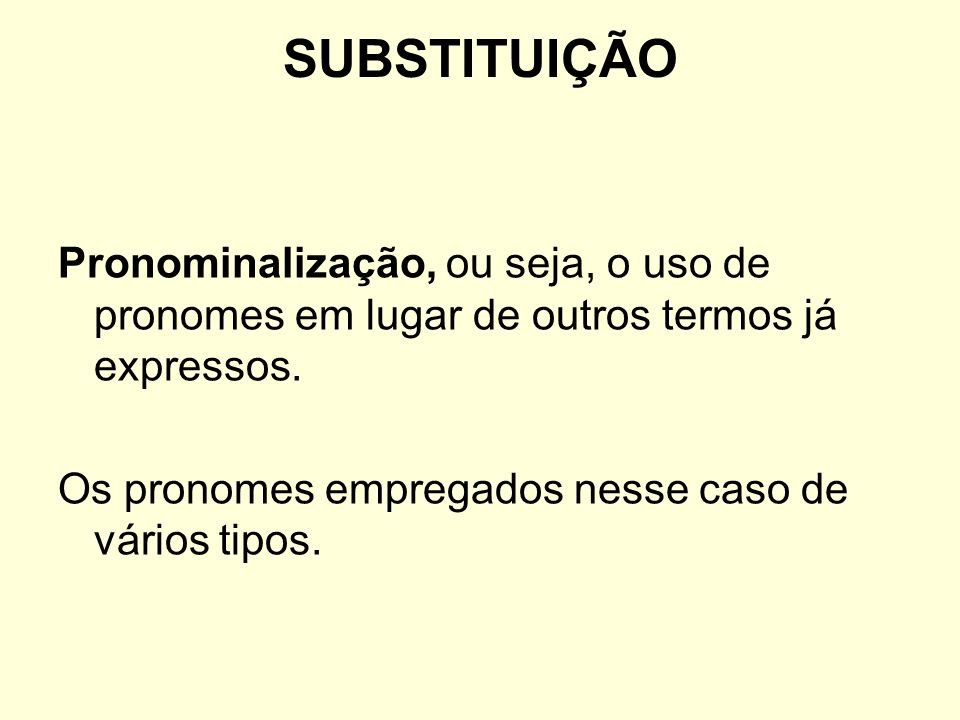 SUBSTITUIÇÃO Pronominalização, ou seja, o uso de pronomes em lugar de outros termos já expressos.