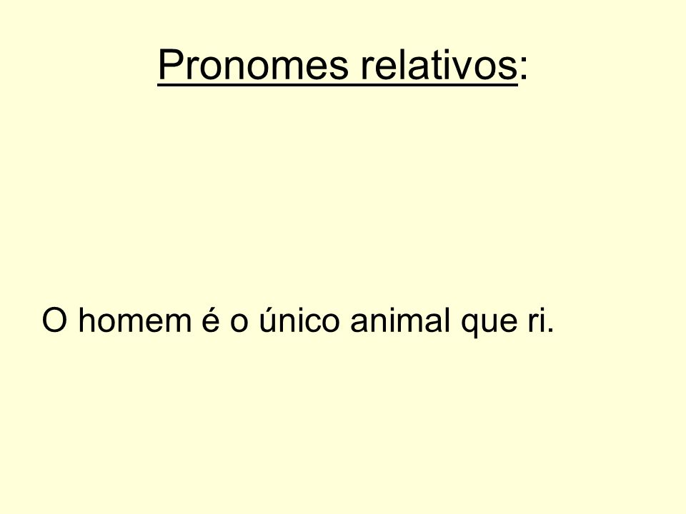Pronomes relativos: O homem é o único animal que ri.