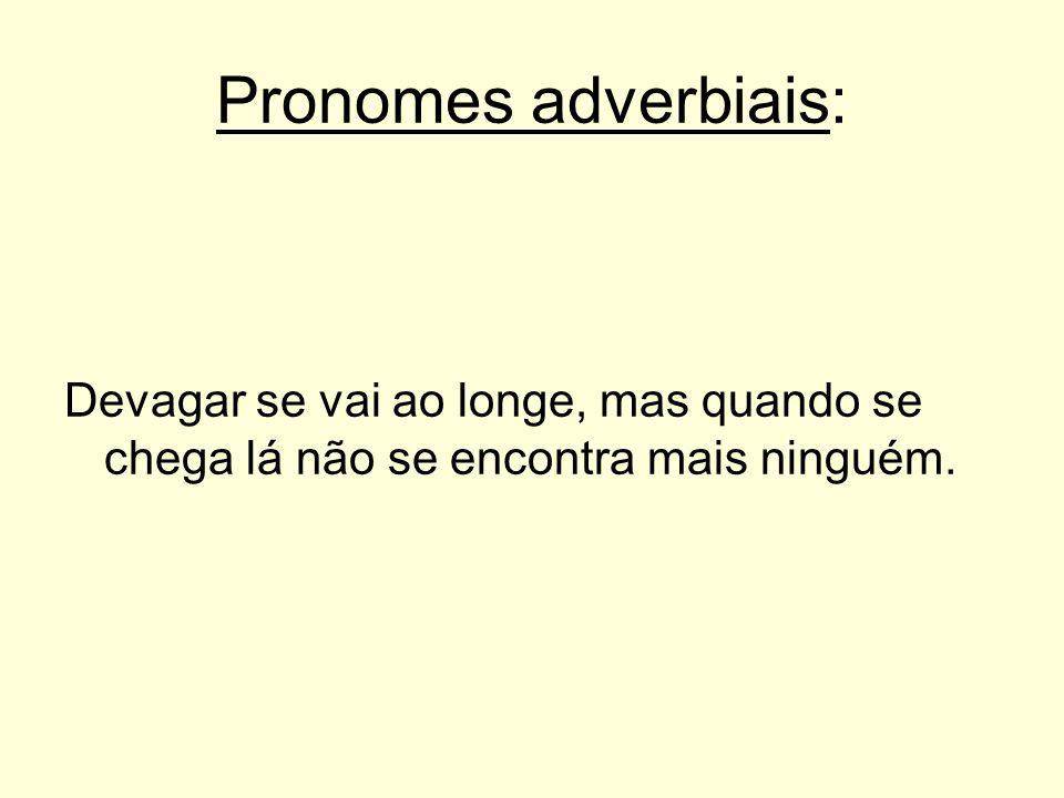 Pronomes adverbiais: Devagar se vai ao longe, mas quando se chega lá não se encontra mais ninguém.