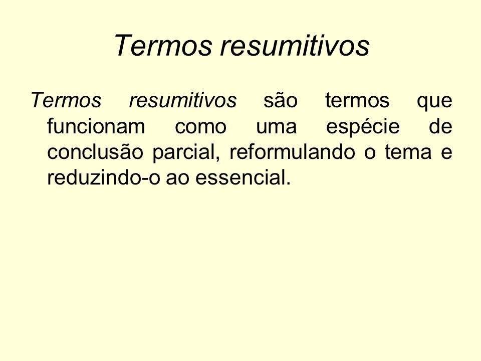 Termos resumitivos Termos resumitivos são termos que funcionam como uma espécie de conclusão parcial, reformulando o tema e reduzindo-o ao essencial.