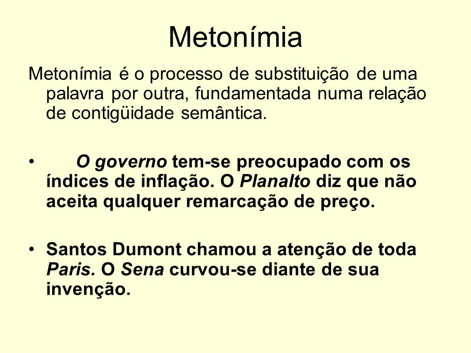 Metonímia Metonímia é o processo de substituição de uma palavra por outra, fundamentada numa relação de contigüidade semântica.