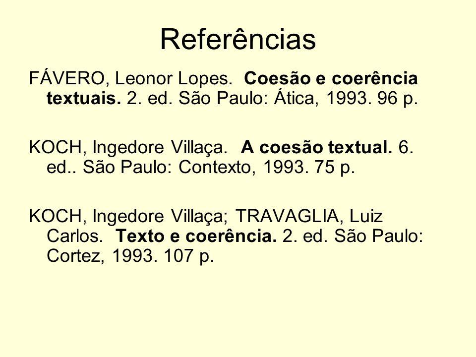 Referências FÁVERO, Leonor Lopes. Coesão e coerência textuais. 2. ed. São Paulo: Ática, 1993. 96 p.