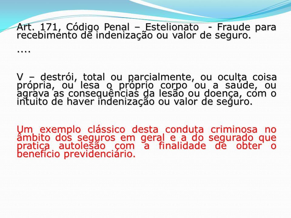 Art. 171, Código Penal – Estelionato - Fraude para recebimento de indenização ou valor de seguro.