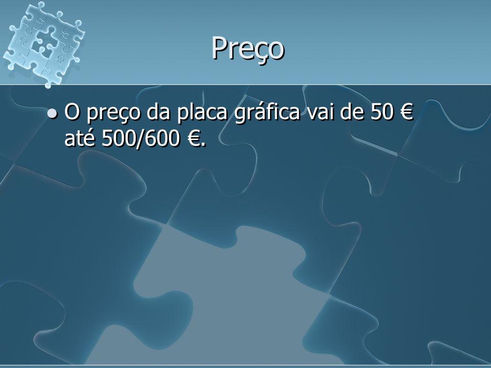 Preço O preço da placa gráfica vai de 50 € até 500/600 €.