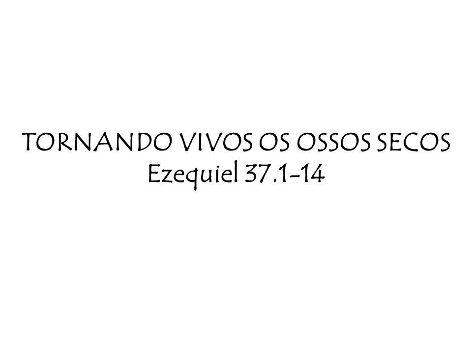 TORNANDO VIVOS OS OSSOS SECOS Ezequiel 37.1-14
