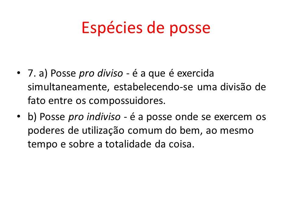 Espécies de posse 7. a) Posse pro diviso - é a que é exercida simultaneamente, estabelecendo-se uma divisão de fato entre os compossuidores.