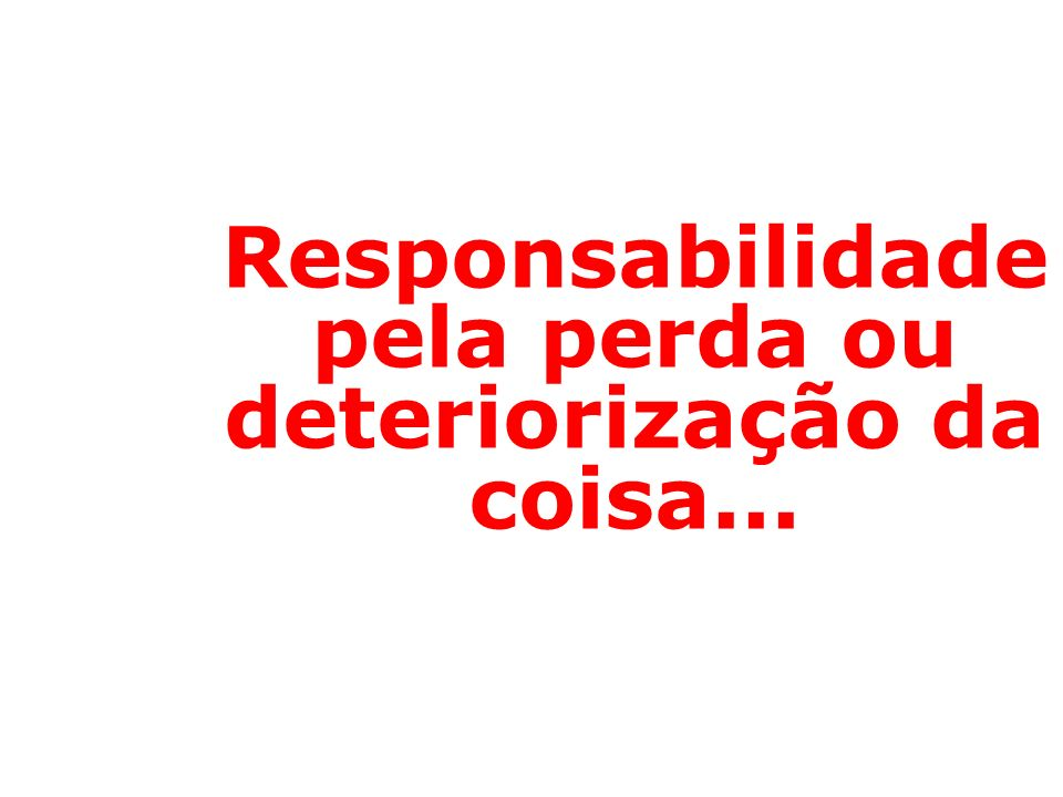 Responsabilidade pela perda ou deteriorização da coisa...