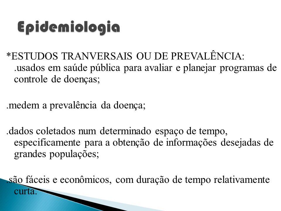 Epidemiologia*ESTUDOS TRANVERSAIS OU DE PREVALÊNCIA: .usados em saúde pública para avaliar e planejar programas de controle de doenças;