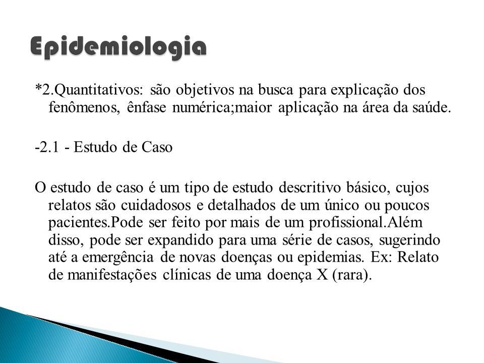Epidemiologia *2.Quantitativos: são objetivos na busca para explicação dos fenômenos, ênfase numérica;maior aplicação na área da saúde.