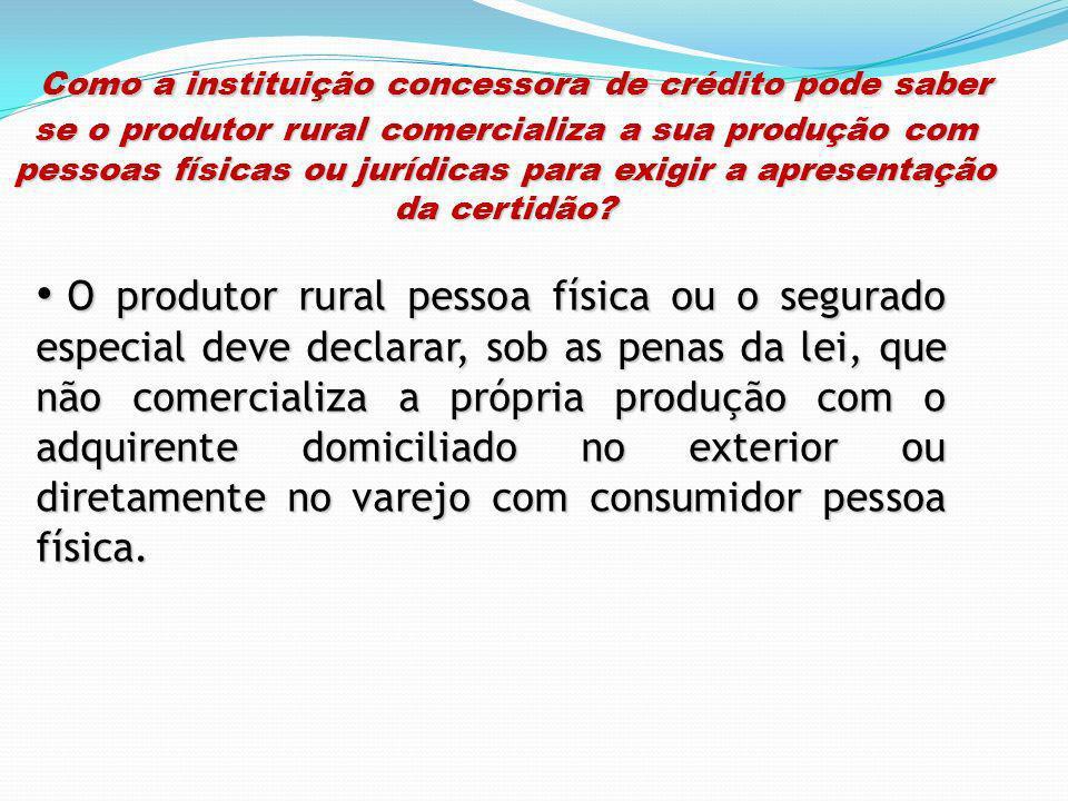 Como a instituição concessora de crédito pode saber se o produtor rural comercializa a sua produção com pessoas físicas ou jurídicas para exigir a apresentação da certidão