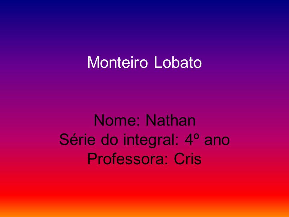 Monteiro Lobato Nome: Nathan Série do integral: 4º ano Professora: Cris