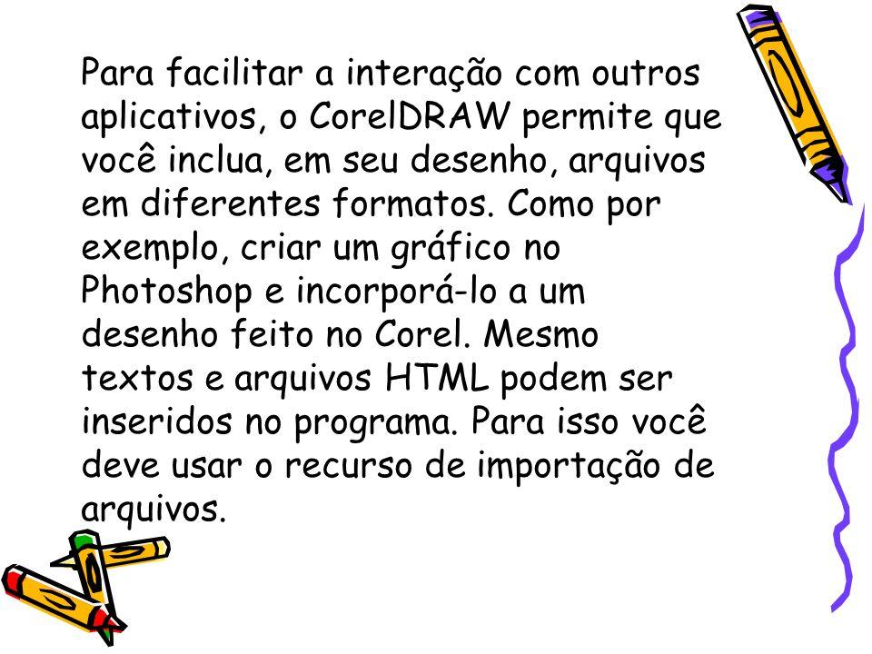 Para facilitar a interação com outros aplicativos, o CorelDRAW permite que você inclua, em seu desenho, arquivos em diferentes formatos.