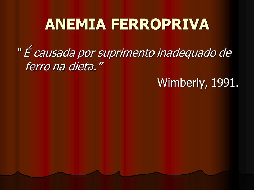 ANEMIA FERROPRIVA É causada por suprimento inadequado de ferro na dieta. Wimberly, 1991.