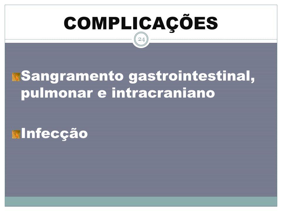COMPLICAÇÕES Sangramento gastrointestinal, pulmonar e intracraniano
