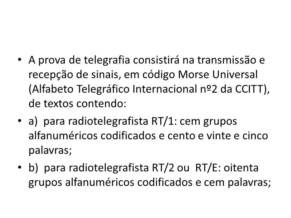 A prova de telegrafia consistirá na transmissão e recepção de sinais, em código Morse Universal (Alfabeto Telegráfico Internacional nº2 da CCITT), de textos contendo: