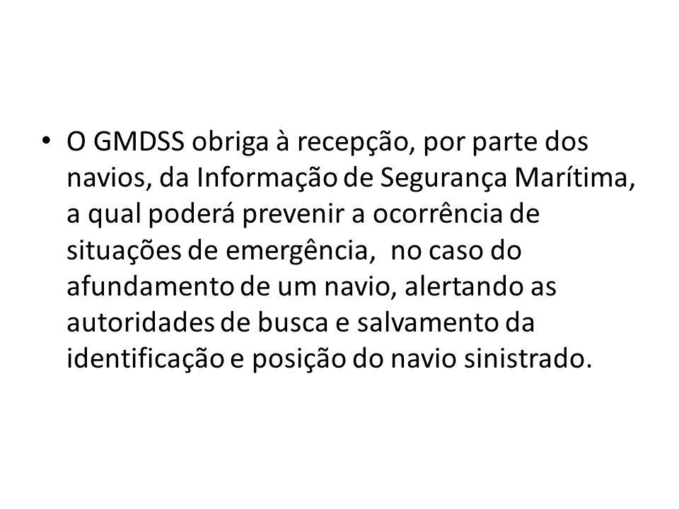 O GMDSS obriga à recepção, por parte dos navios, da Informação de Segurança Marítima, a qual poderá prevenir a ocorrência de situações de emergência, no caso do afundamento de um navio, alertando as autoridades de busca e salvamento da identificação e posição do navio sinistrado.