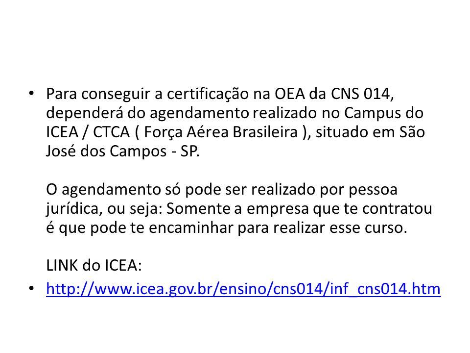 Para conseguir a certificação na OEA da CNS 014, dependerá do agendamento realizado no Campus do ICEA / CTCA ( Força Aérea Brasileira ), situado em São José dos Campos - SP. O agendamento só pode ser realizado por pessoa jurídica, ou seja: Somente a empresa que te contratou é que pode te encaminhar para realizar esse curso. LINK do ICEA: