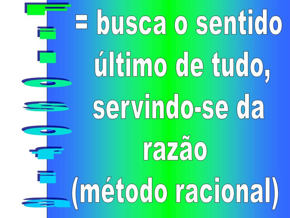 = busca o sentido último de tudo, servindo-se da razão