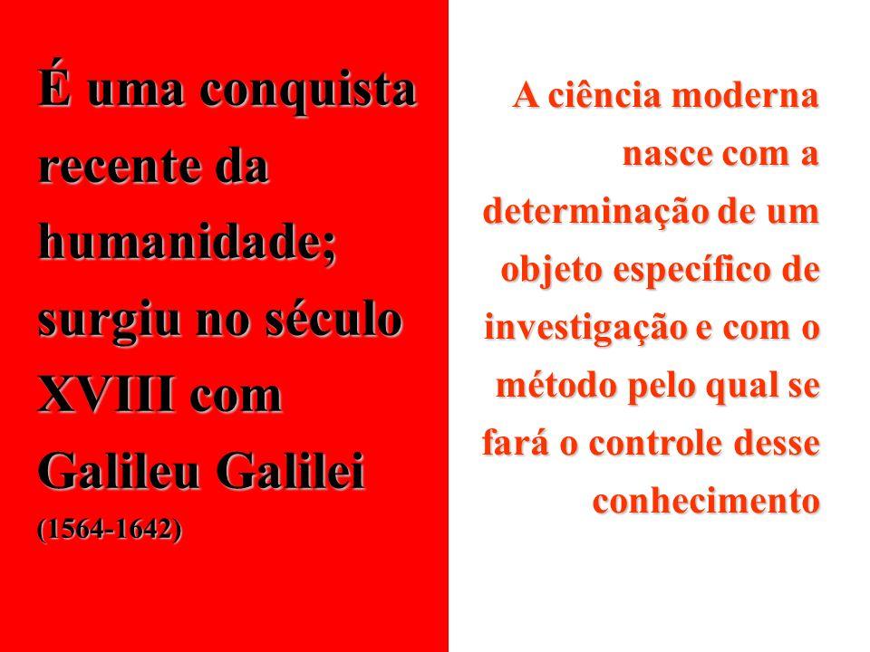 É uma conquista recente da humanidade; surgiu no século XVIII com Galileu Galilei (1564-1642)