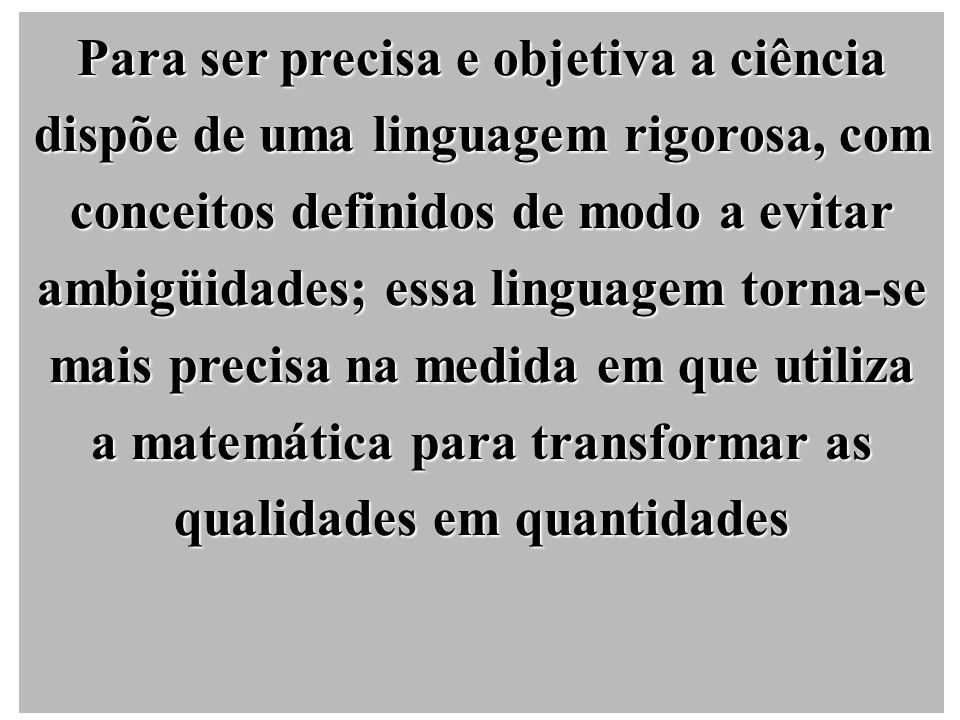 Para ser precisa e objetiva a ciência dispõe de uma linguagem rigorosa, com conceitos definidos de modo a evitar ambigüidades; essa linguagem torna-se mais precisa na medida em que utiliza a matemática para transformar as qualidades em quantidades