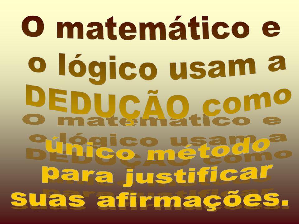 O matemático e o lógico usam a DEDUÇÃO como único método para justificar suas afirmações.