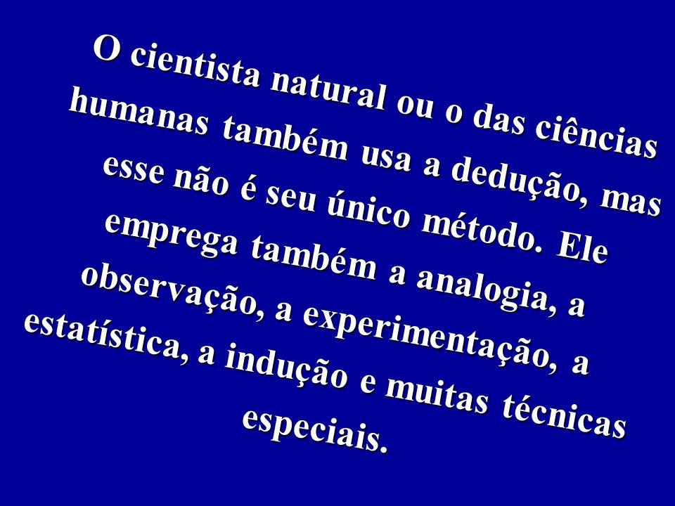 O cientista natural ou o das ciências humanas também usa a dedução, mas esse não é seu único método.